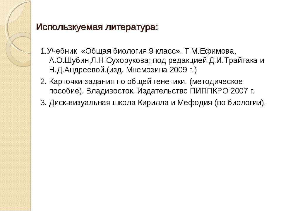 Использкуемая литература: 1.Учебник «Общая биология 9 класс». Т.М.Ефимова, А....