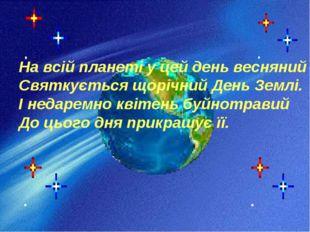 На всій планеті у цей день весняний Святкується щорічний День Землі. І недаре