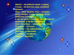 Земля – не рабиня наша, а мати. Сонце – не вітчим наш, а рідний батько. Ліси