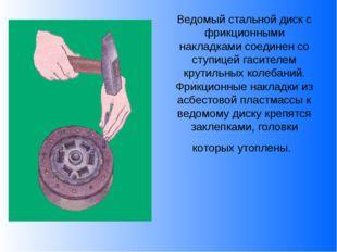 Ведомый стальной диск с фрикционными накладками соединен со ступицей гасителе