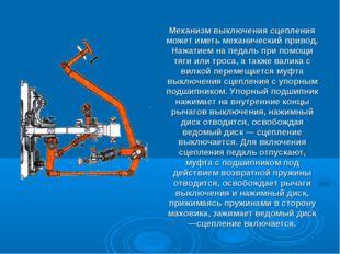Механизм выключения сцепления может иметь механический привод. Нажатием на пе