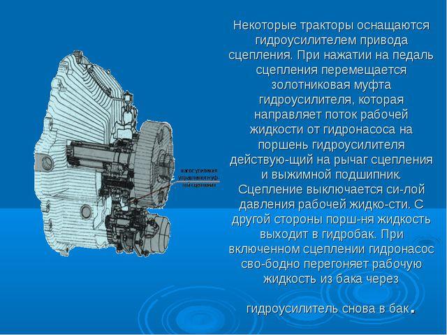 Некоторые тракторы оснащаются гидроусилителем привода сцепления. При нажатии...