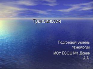 Трансмиссия Подготовил учитель технологии МОУ БСОШ №1 Донев А.А.