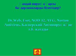 Қандай вирусқа қарсы бағдарламаларды білесіздер? Dr.Web, Eset, NOD 32, AVG, N