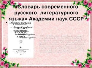 С 1950 – 1965 выходил словарь современного русского литературного языка Акад