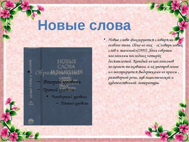 Новые слова фиксируются словарями особого типа. Одно из них - «Словарь новых...