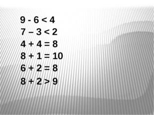 9 - 6 < 4 7 – 3 < 2 4 + 4 = 8 8 + 1 = 10 6 + 2 = 8 8 + 2 > 9