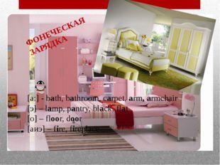 ФОНЕЧЕСКАЯ ЗАРЯДКА [a:] - bath, bathroom, carpet, arm, armchair [э] – lamp, p