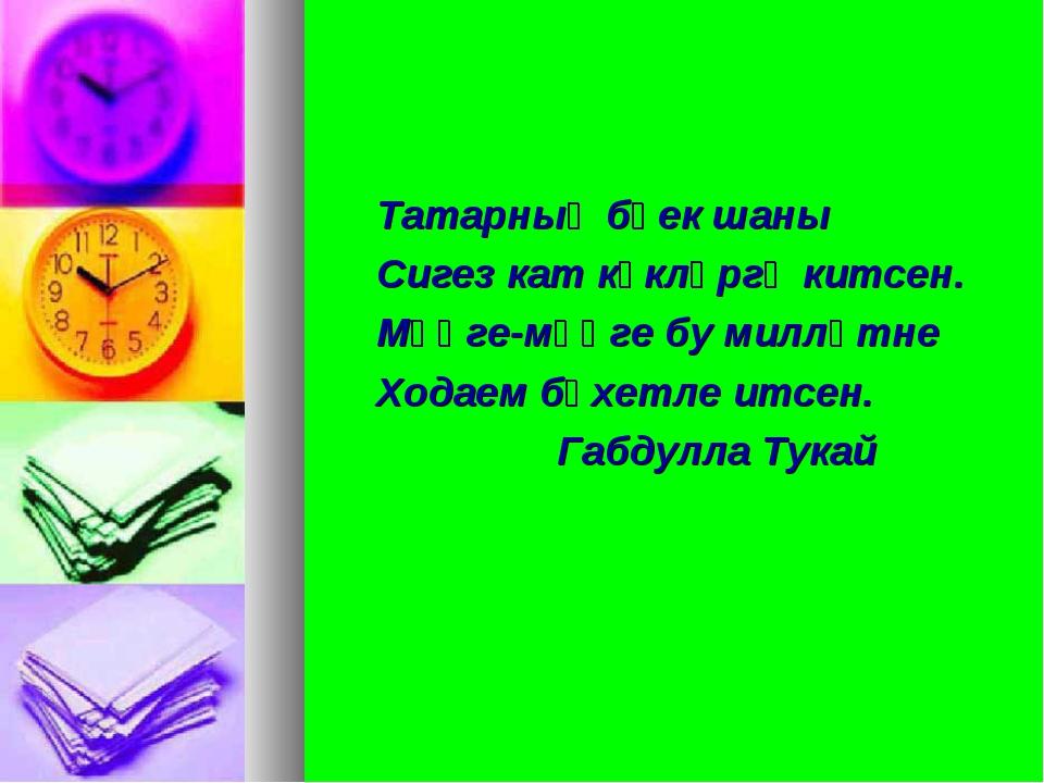 Татарның бөек шаны Сигез кат күкләргә китсен. Мәңге-мәңге бу милләтне Ходаем...