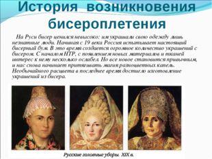 История возникновения бисероплетения На Руси бисер ценился невысоко: им украш