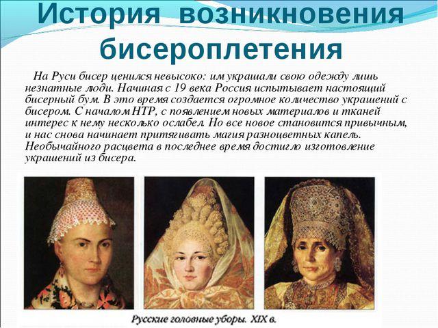 История возникновения бисероплетения На Руси бисер ценился невысоко: им украш...