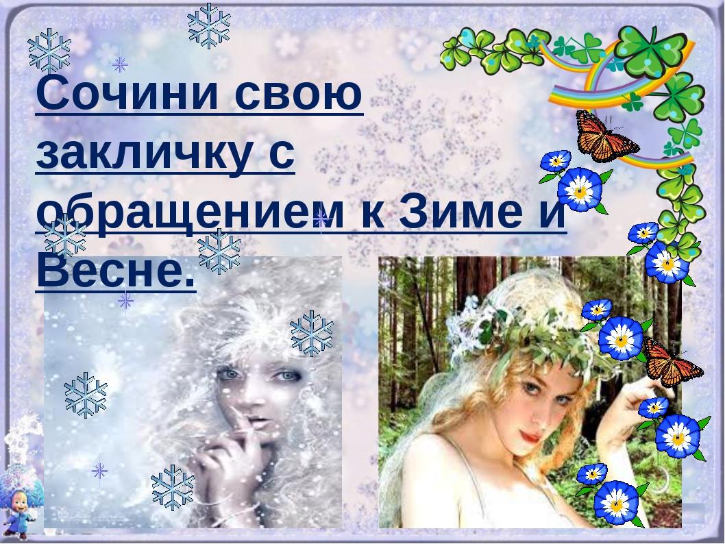 Сочини свою закличку с обращением к Зиме и Весне.