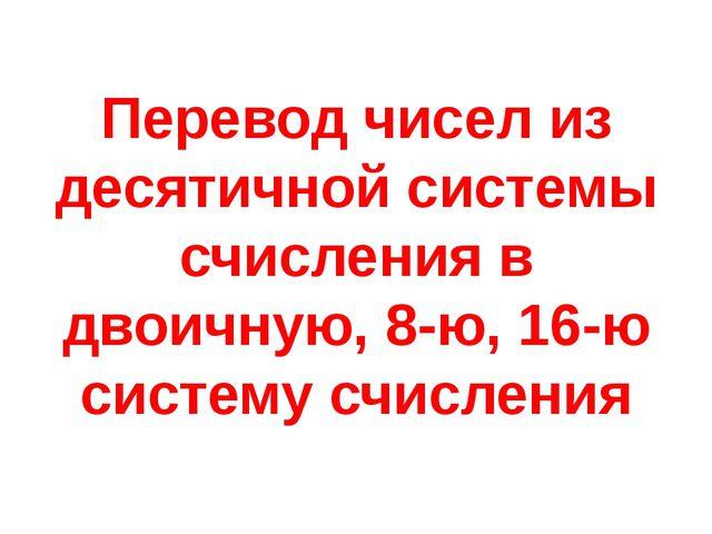 Перевод чисел из десятичной системы счисления в двоичную, 8-ю, 16-ю систему с...