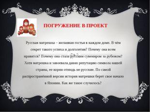 ПОГРУЖЕНИЕ В ПРОЕКТ Русская матрешка – желанная гостья в каждом доме. В чём с