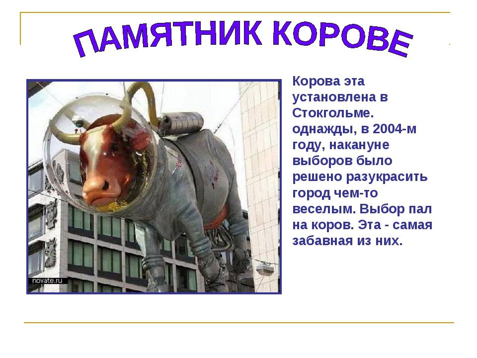 Корова эта установлена в Стокгольме. однажды, в 2004-м году, накануне выборов...