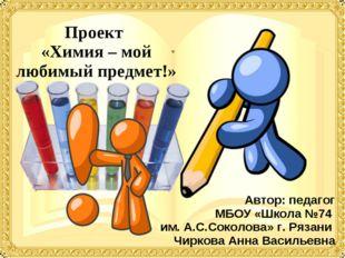 Проект «Химия – мой любимый предмет!» Автор: педагог МБОУ «Школа №74 им. А.С.