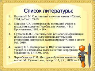 Список литературы: Ваулина Н.М. О мотивации изучения химии. //Химия, 2004, №2