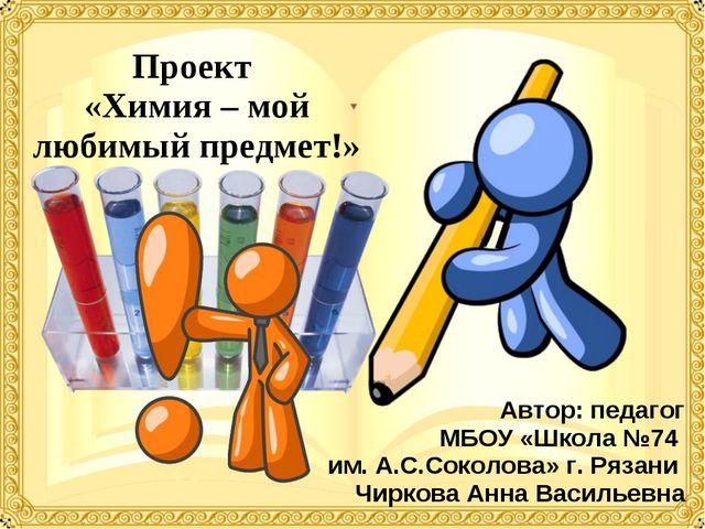 Проект «Химия – мой любимый предмет!» Автор: педагог МБОУ «Школа №74 им. А.С....