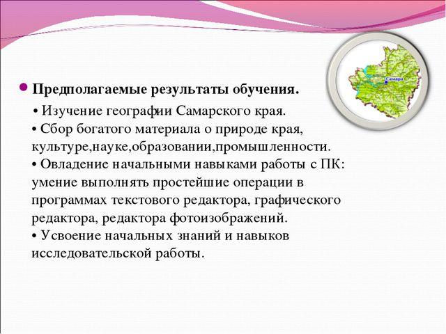 Предполагаемые результаты обучения. • Изучение географии Самарского края. • С...