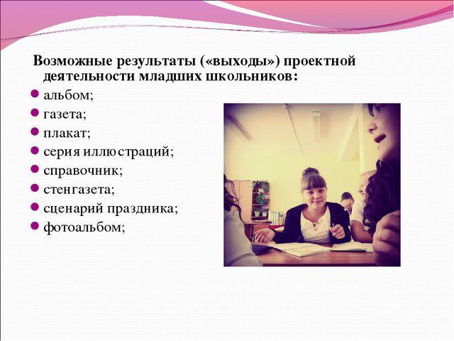 Возможные результаты («выходы») проектной деятельности младших школьников: а...