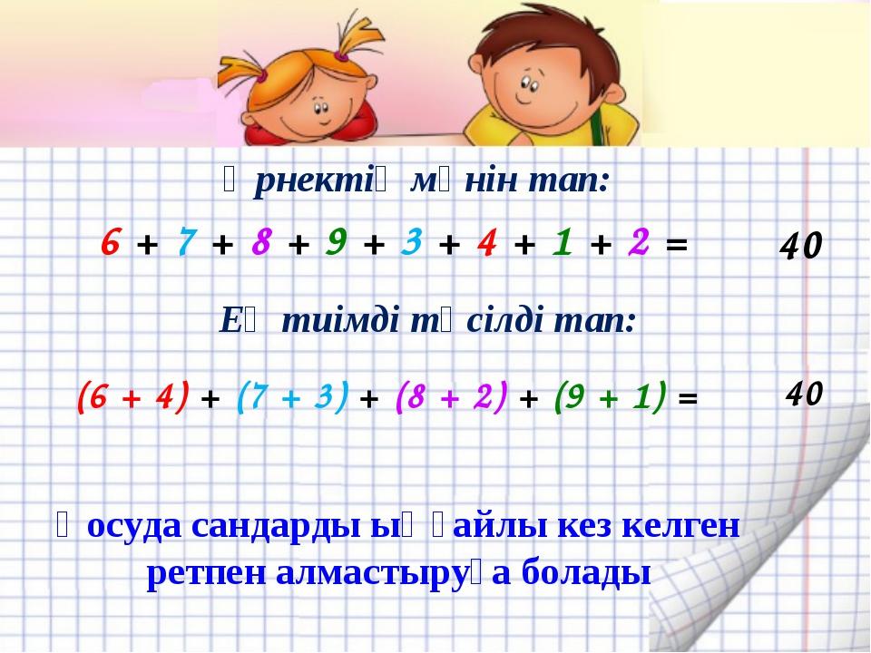 Өрнектің мәнін тап: 6 + 7 + 8 + 9 + 3 + 4 + 1 + 2 = 40 (6 + 4) + (7 + 3) + (8...