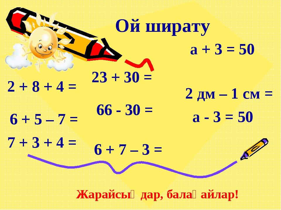 Ой ширату 2 + 8 + 4 = 6 + 5 – 7 = 7 + 3 + 4 = 6 + 7 – 3 = 23 + 30 = 66 - 30 =...