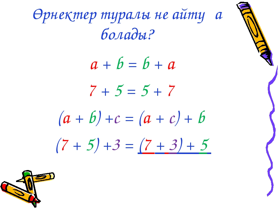 Өрнектер туралы не айтуға болады? a + b = b + а 7 + 5 = 5 + 7 (a + b) +c = (a...