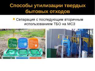 Способы утилизации твердых бытовых отходов Сепарация с последующим вторичным