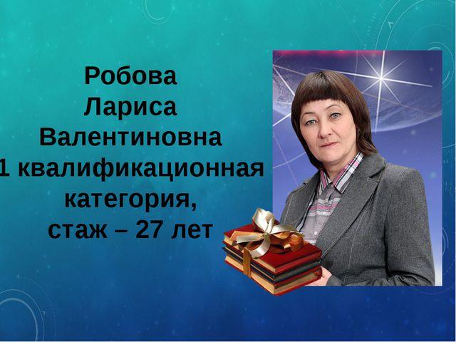Робова Лариса Валентиновна 1 квалификационная категория, стаж – 27 лет
