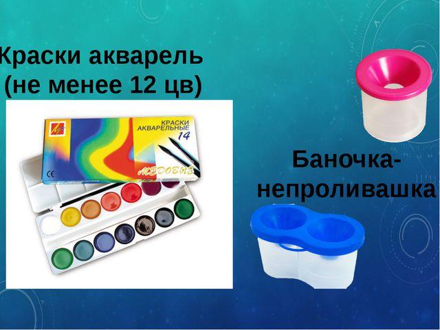 Краски акварель (не менее 12 цв) Баночка- непроливашка
