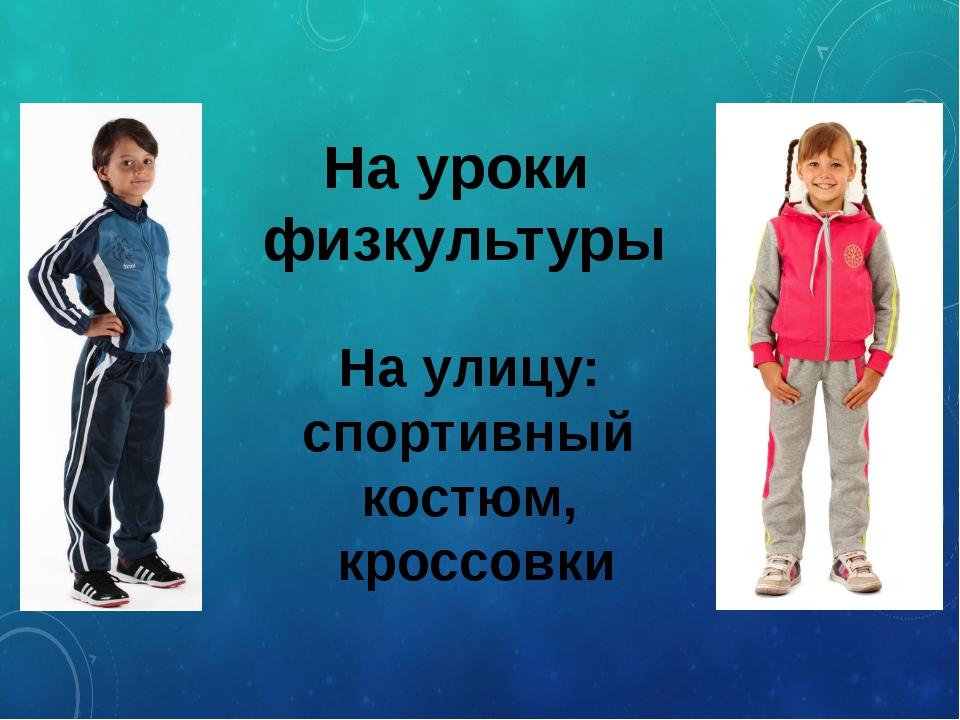 На уроки физкультуры На улицу: спортивный костюм, кроссовки