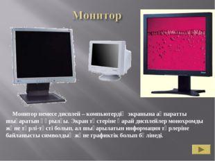 Монитор немесе дисплей – компьютердің экранына ақпаратты шығаратын құрылғы.