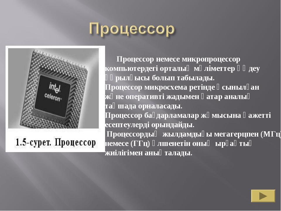 Процессор немесе микропроцессор компьютердегі орталық мәліметтер өңдеу құрыл...