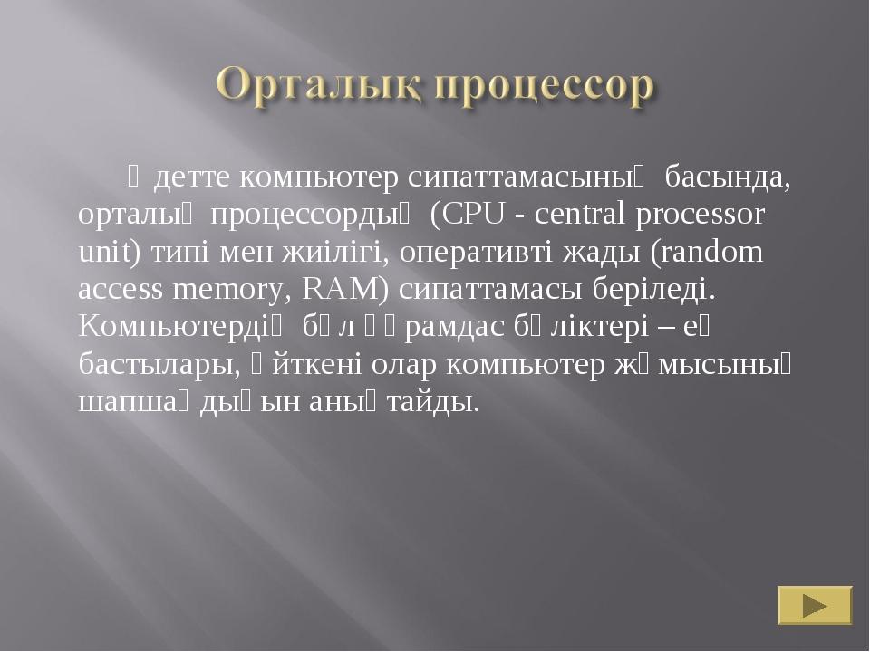 Әдетте компьютер сипаттамасының басында, орталық процессордың (CPU - central...