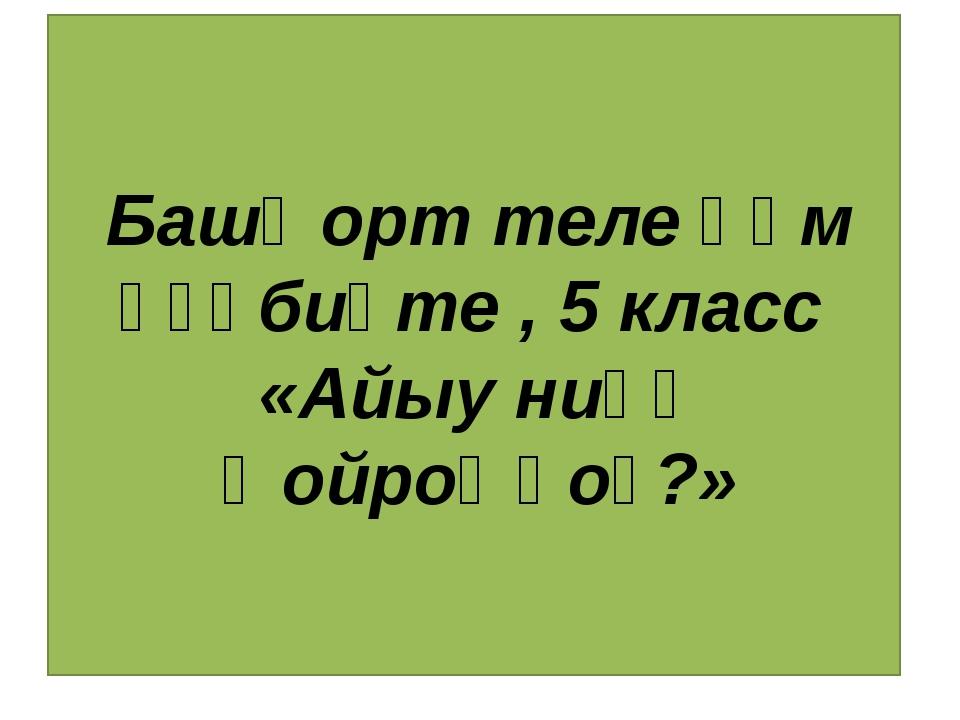 Башҡорт теле һәм әҙәбиәте , 5 класс «Айыу ниңә ҡойроҡһоҙ?»