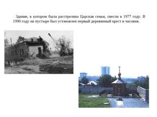 Здание, в котором была расстреляна Царская семья, снесли в 1977 году. В 1990