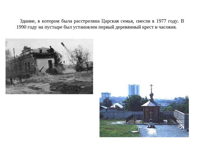 Здание, в котором была расстреляна Царская семья, снесли в 1977 году. В 1990...
