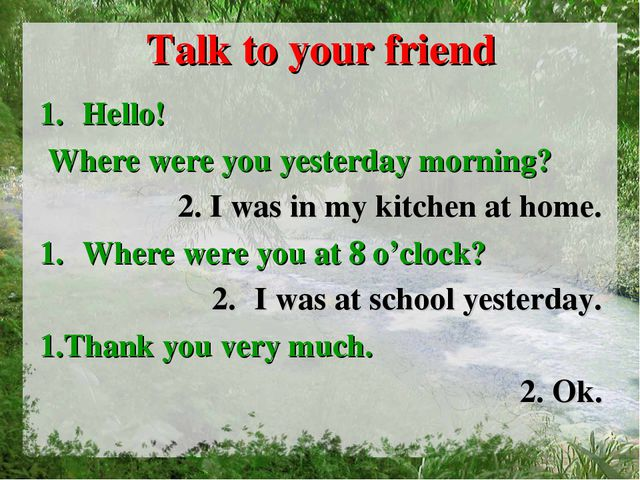 Talk to your friend Hello! Where were you yesterday morning? 2. I was in my k...