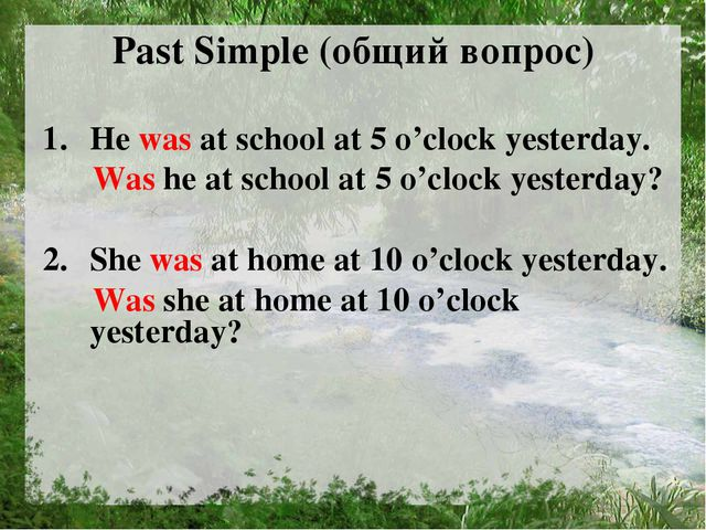 Past Simple (общий вопрос) He was at school at 5 o'clock yesterday. Was he at...
