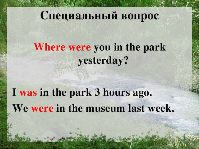 Специальный вопрос Where were you in the park yesterday? I was in the park 3...