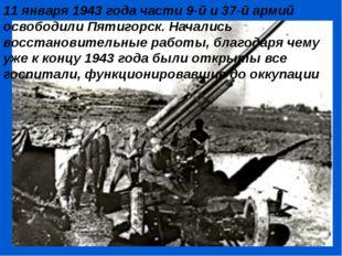 11 января 1943 года части 9-й и 37-й армий освободили Пятигорск. Начались вос