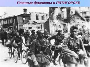 Пленные фашисты в ПЯТИГОРСКЕ