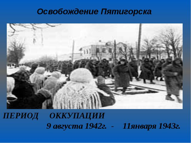 Освобождение Пятигорска ПЕРИОД ОККУПАЦИИ 9 августа 1942г. - 11января 1943г.