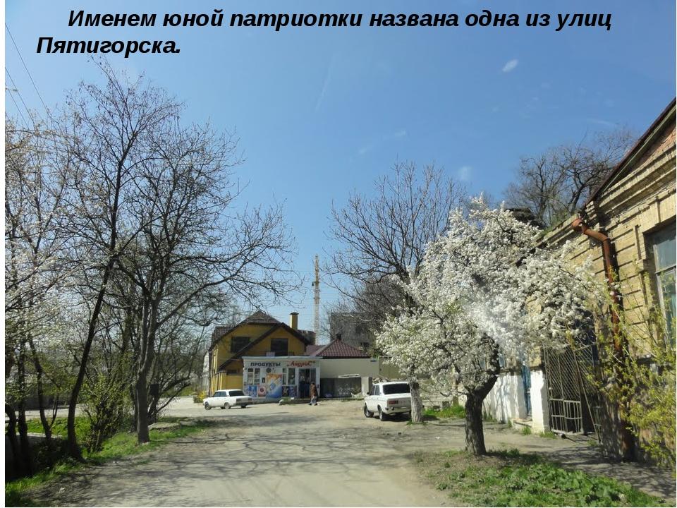 Именем юной патриотки названа одна из улиц Пятигорска.