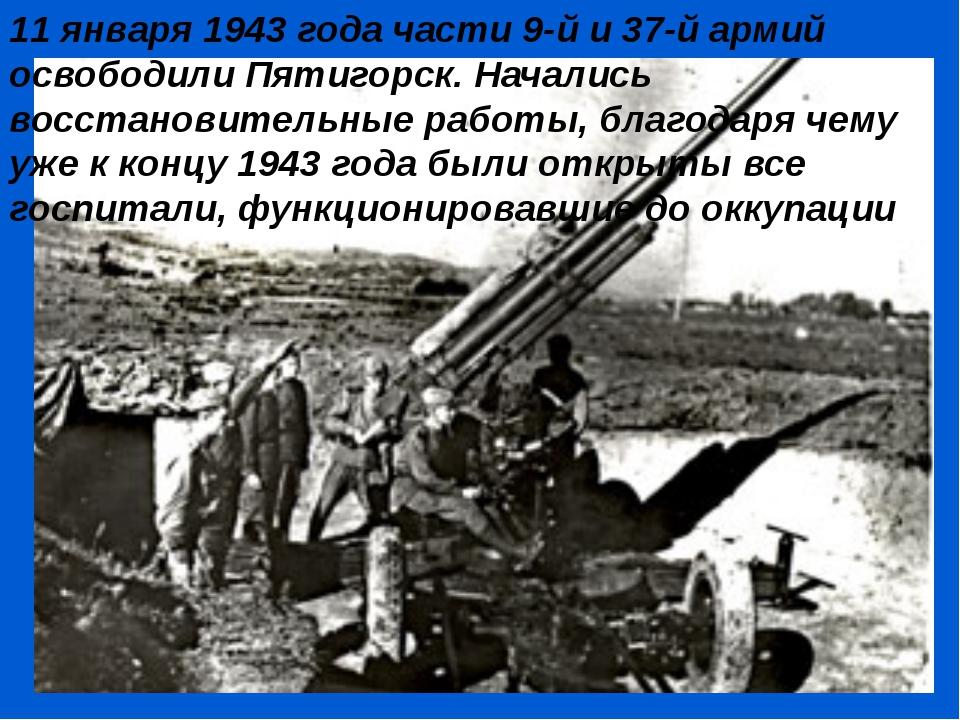 11 января 1943 года части 9-й и 37-й армий освободили Пятигорск. Начались вос...