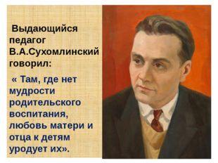 Выдающийся педагог В.А.Сухомлинский говорил: « Там, где нет мудрости родител