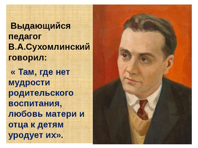 Выдающийся педагог В.А.Сухомлинский говорил: « Там, где нет мудрости родител...