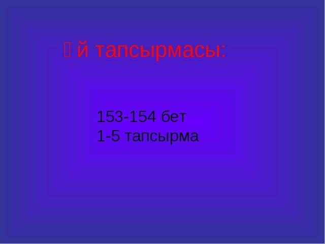 Үй тапсырмасы: 153-154 бет 1-5 тапсырма