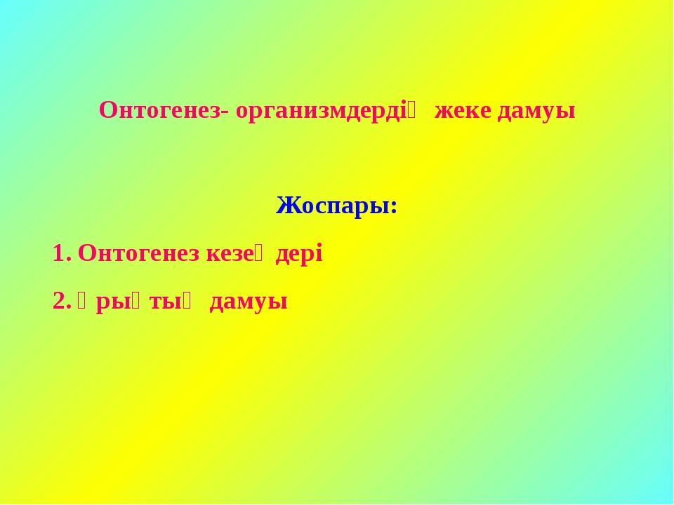 Онтогенез- организмдердің жеке дамуы Жоспары: Онтогенез кезеңдері Ұрықтың дамуы