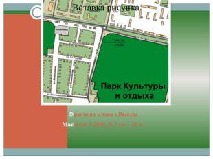 Фрагмент плана г.Выксы Масштаб 1:2000. В 1 см – 20 м.